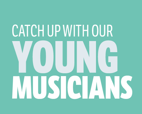 catch up with our young musicians extraordinaire